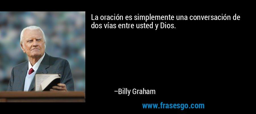 La oración es simplemente una conversación de dos vías entre usted y Dios. – Billy Graham