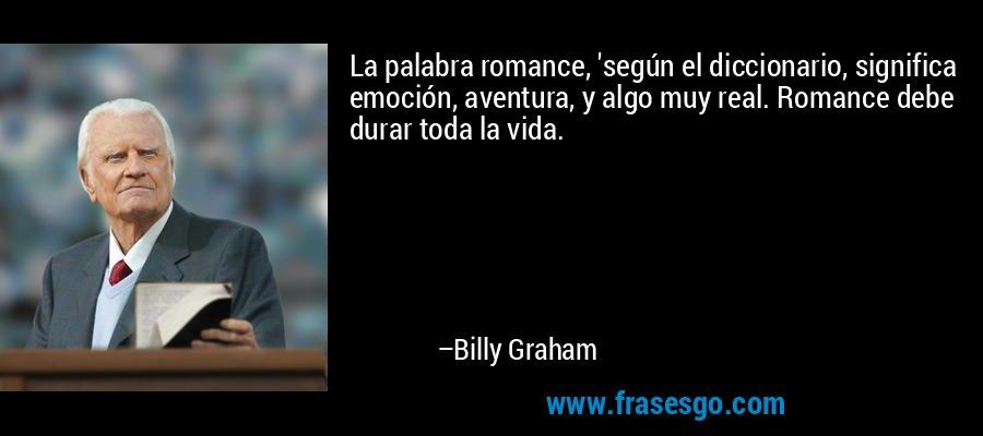 La palabra romance, 'según el diccionario, significa emoción, aventura, y algo muy real. Romance debe durar toda la vida. – Billy Graham