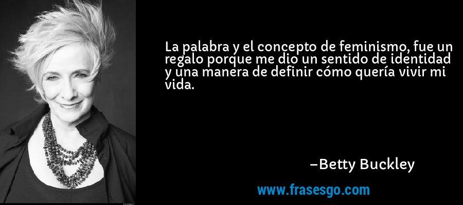 La palabra y el concepto de feminismo, fue un regalo porque me dio un sentido de identidad y una manera de definir cómo quería vivir mi vida. – Betty Buckley