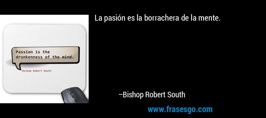 La pasión es la borrachera de la mente. – Bishop Robert South