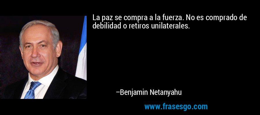 La paz se compra a la fuerza. No es comprado de debilidad o retiros unilaterales. – Benjamin Netanyahu
