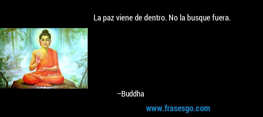La paz viene de dentro. No la busque fuera. – Buddha