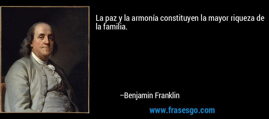 La paz y la armonía constituyen la mayor riqueza de la familia. – Benjamin Franklin