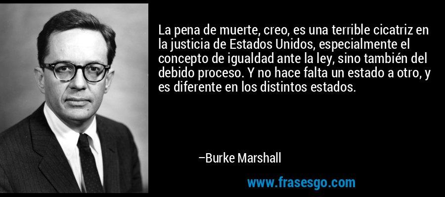 La pena de muerte, creo, es una terrible cicatriz en la justicia de Estados Unidos, especialmente el concepto de igualdad ante la ley, sino también del debido proceso. Y no hace falta un estado a otro, y es diferente en los distintos estados. – Burke Marshall