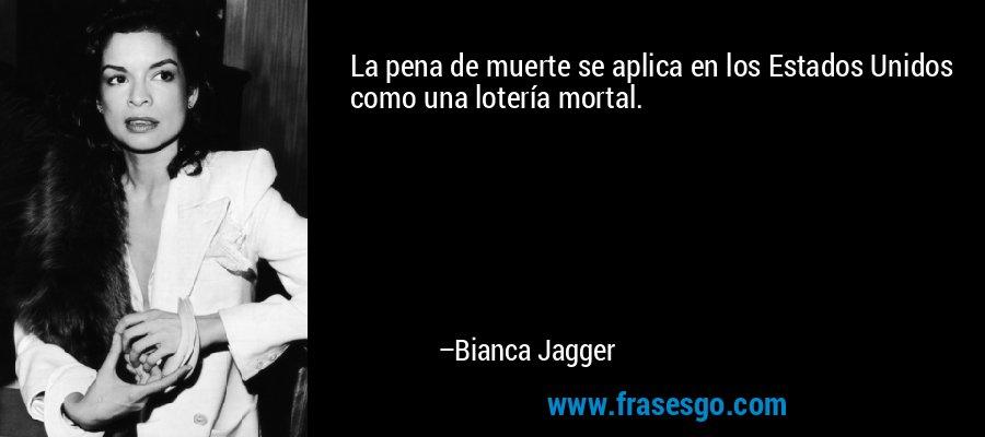 La pena de muerte se aplica en los Estados Unidos como una lotería mortal. – Bianca Jagger