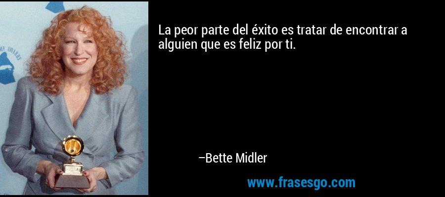 La peor parte del éxito es tratar de encontrar a alguien que es feliz por ti. – Bette Midler
