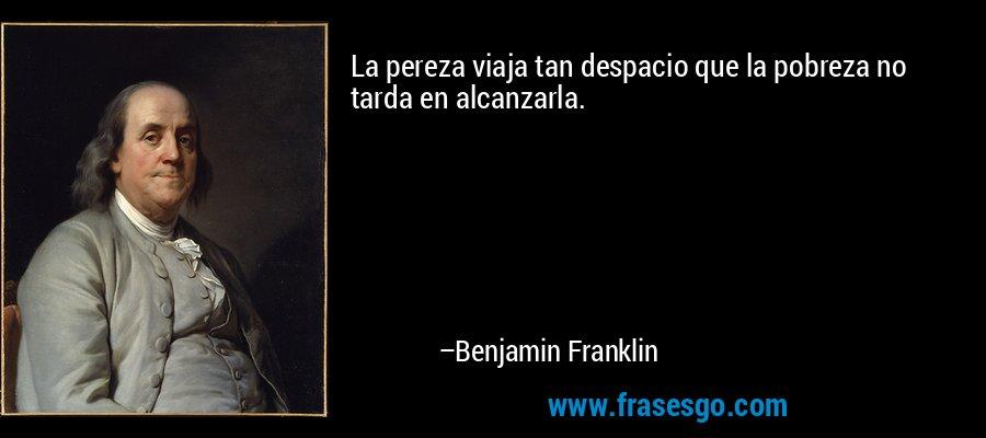 La pereza viaja tan despacio que la pobreza no tarda en alcanzarla. – Benjamin Franklin