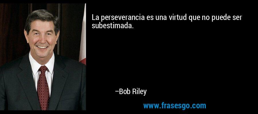 La perseverancia es una virtud que no puede ser subestimada. – Bob Riley