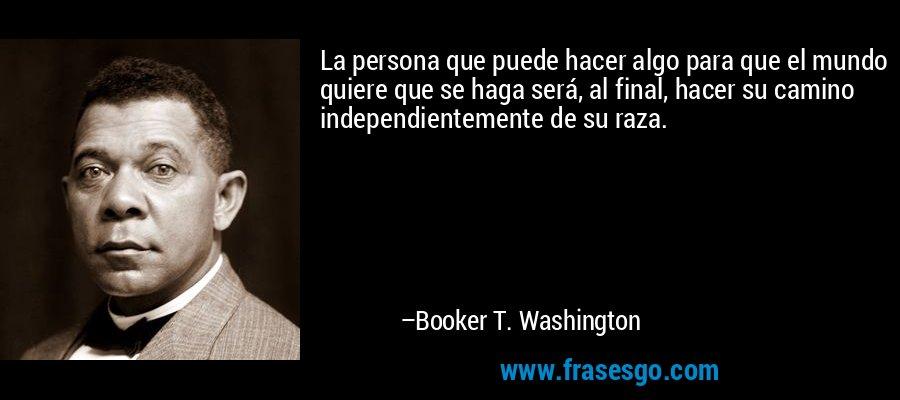 La persona que puede hacer algo para que el mundo quiere que se haga será, al final, hacer su camino independientemente de su raza. – Booker T. Washington