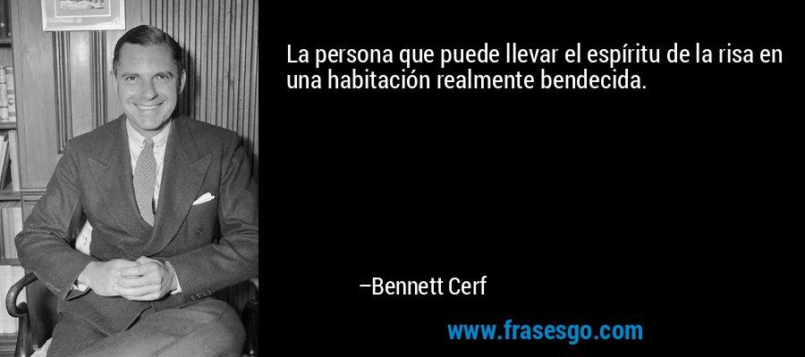 La persona que puede llevar el espíritu de la risa en una habitación realmente bendecida. – Bennett Cerf