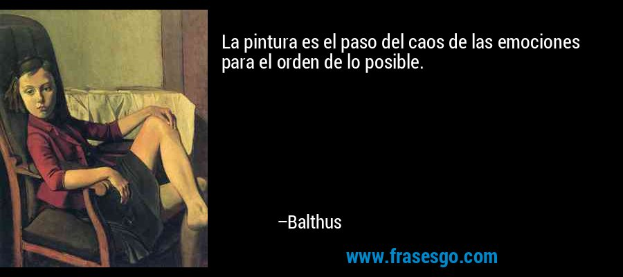 La pintura es el paso del caos de las emociones para el orden de lo posible. – Balthus