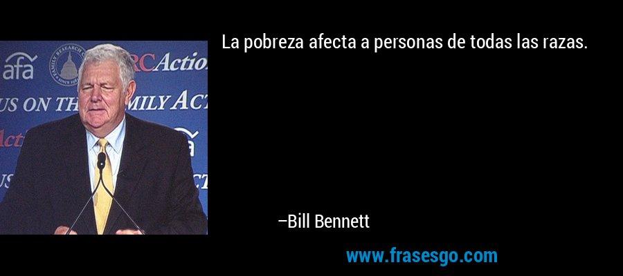 La pobreza afecta a personas de todas las razas. – Bill Bennett
