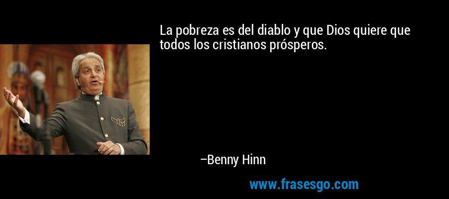 La pobreza es del diablo y que Dios quiere que todos los cristianos prósperos. – Benny Hinn