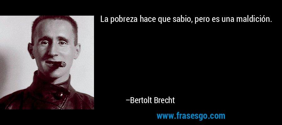 La pobreza hace que sabio, pero es una maldición. – Bertolt Brecht