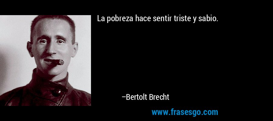 La pobreza hace sentir triste y sabio. – Bertolt Brecht