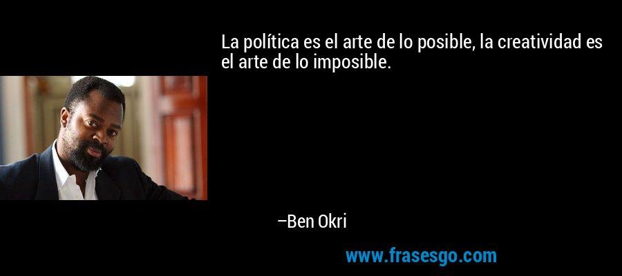 La política es el arte de lo posible, la creatividad es el arte de lo imposible. – Ben Okri