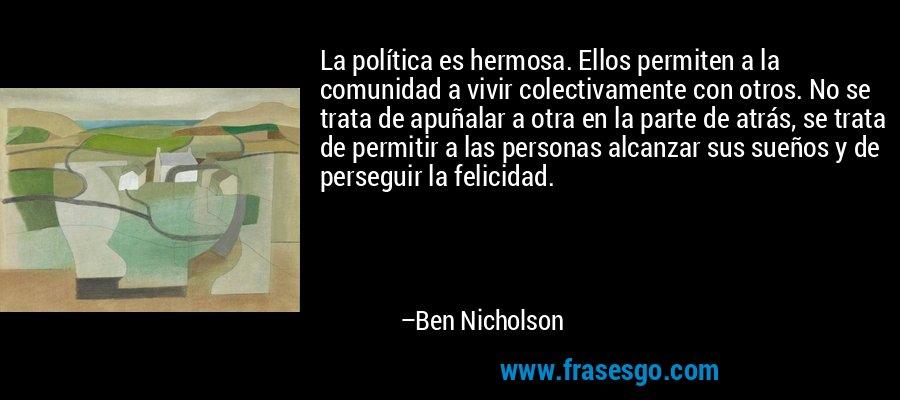 La política es hermosa. Ellos permiten a la comunidad a vivir colectivamente con otros. No se trata de apuñalar a otra en la parte de atrás, se trata de permitir a las personas alcanzar sus sueños y de perseguir la felicidad. – Ben Nicholson