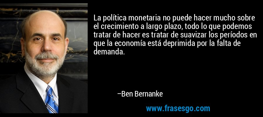 La política monetaria no puede hacer mucho sobre el crecimiento a largo plazo, todo lo que podemos tratar de hacer es tratar de suavizar los períodos en que la economía está deprimida por la falta de demanda. – Ben Bernanke