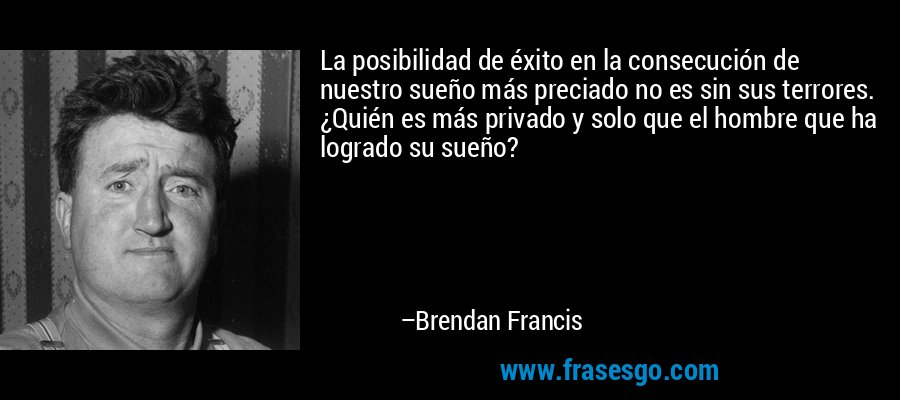 La posibilidad de éxito en la consecución de nuestro sueño más preciado no es sin sus terrores. ¿Quién es más privado y solo que el hombre que ha logrado su sueño? – Brendan Francis