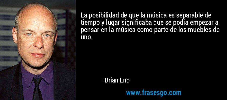 La posibilidad de que la música es separable de tiempo y lugar significaba que se podía empezar a pensar en la música como parte de los muebles de uno. – Brian Eno