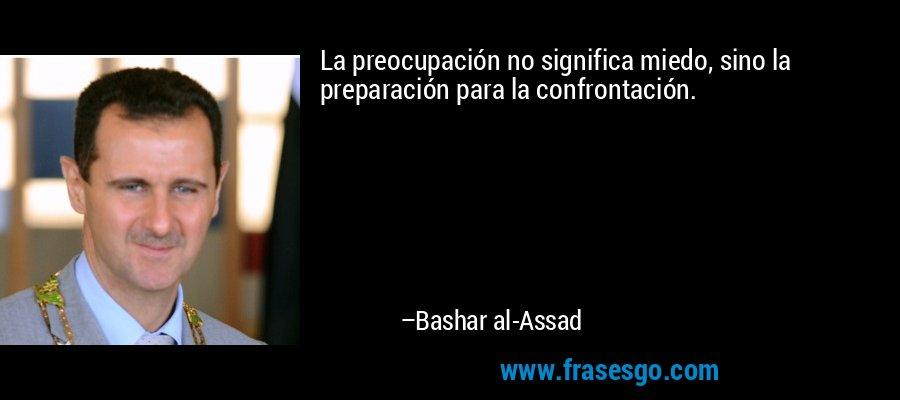La preocupación no significa miedo, sino la preparación para la confrontación. – Bashar al-Assad