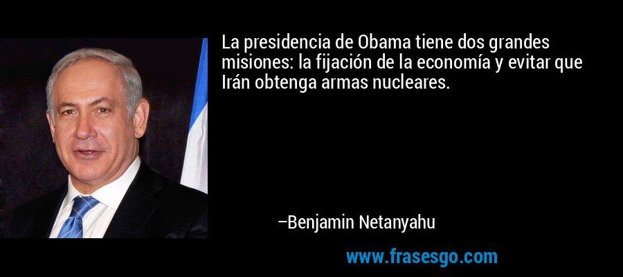 La presidencia de Obama tiene dos grandes misiones: la fijación de la economía y evitar que Irán obtenga armas nucleares. – Benjamin Netanyahu