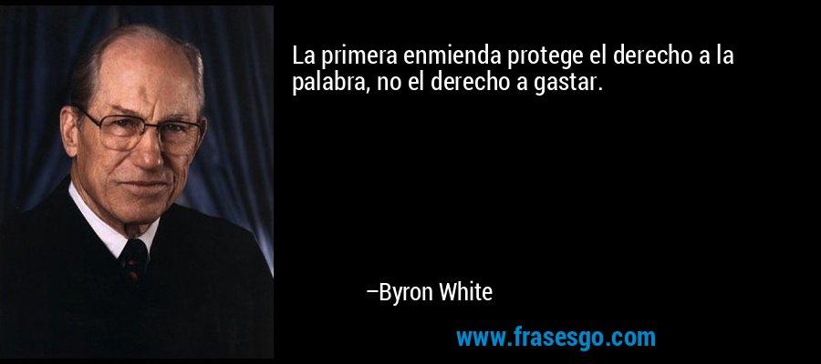 La primera enmienda protege el derecho a la palabra, no el derecho a gastar. – Byron White