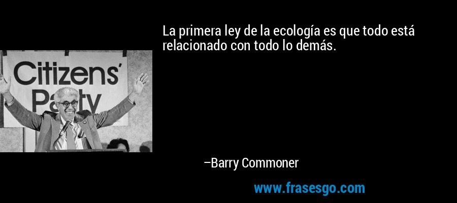 La primera ley de la ecología es que todo está relacionado con todo lo demás. – Barry Commoner