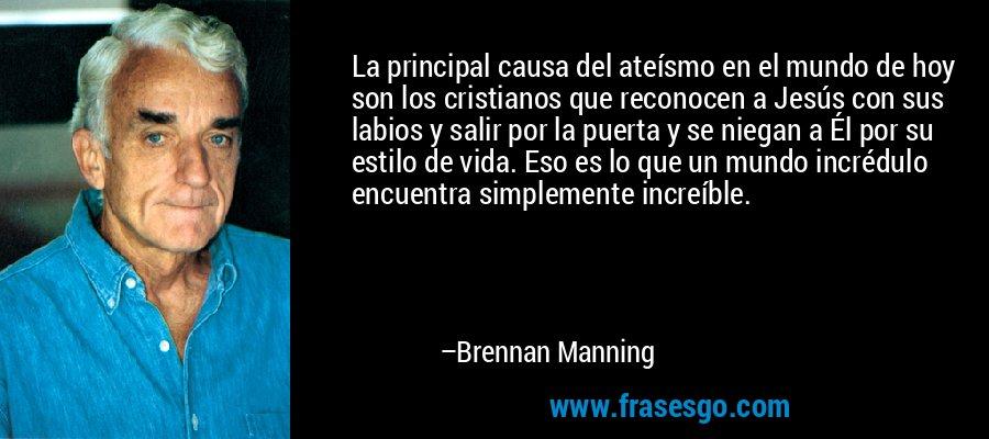 La principal causa del ateísmo en el mundo de hoy son los cristianos que reconocen a Jesús con sus labios y salir por la puerta y se niegan a Él por su estilo de vida. Eso es lo que un mundo incrédulo encuentra simplemente increíble. – Brennan Manning