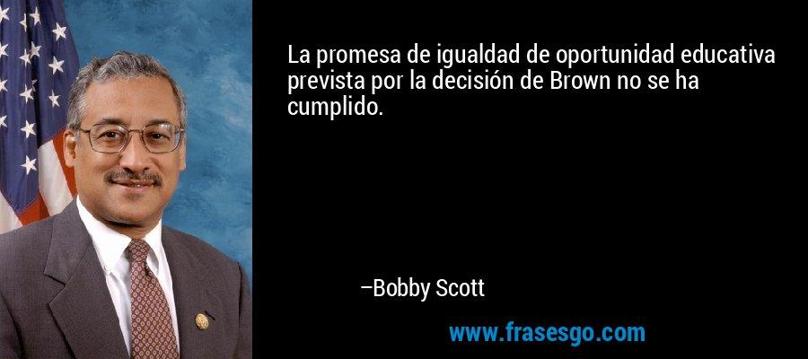La promesa de igualdad de oportunidad educativa prevista por la decisión de Brown no se ha cumplido. – Bobby Scott