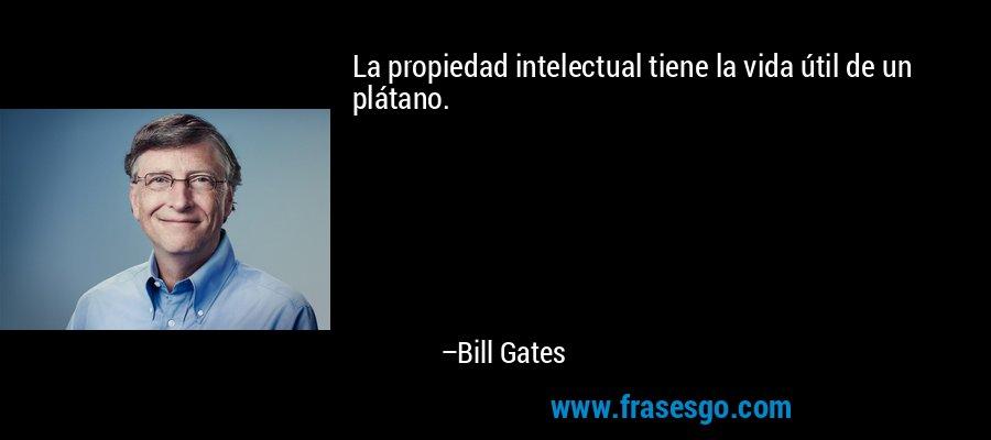 La propiedad intelectual tiene la vida útil de un plátano. – Bill Gates
