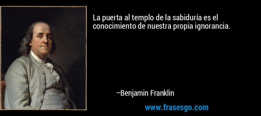 La puerta al templo de la sabiduría es el conocimiento de nuestra propia ignorancia. – Benjamin Franklin