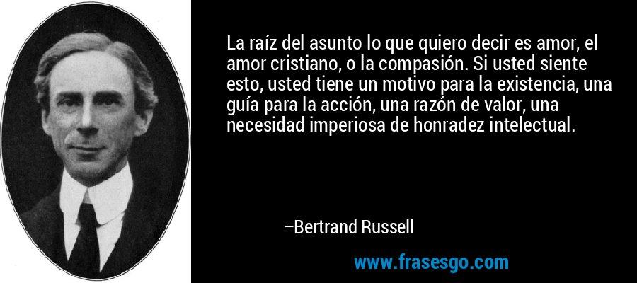 La raíz del asunto lo que quiero decir es amor, el amor cristiano, o la compasión. Si usted siente esto, usted tiene un motivo para la existencia, una guía para la acción, una razón de valor, una necesidad imperiosa de honradez intelectual. – Bertrand Russell