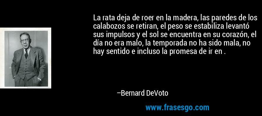 La rata deja de roer en la madera, las paredes de los calabozos se retiran, el peso se estabiliza levantó sus impulsos y el sol se encuentra en su corazón, el día no era malo, la temporada no ha sido mala, no hay sentido e incluso la promesa de ir en . – Bernard DeVoto