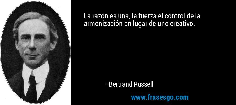 La razón es una, la fuerza el control de la armonización en lugar de uno creativo. – Bertrand Russell