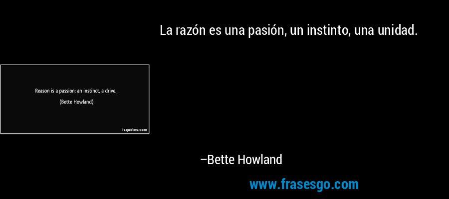 La razón es una pasión, un instinto, una unidad. – Bette Howland