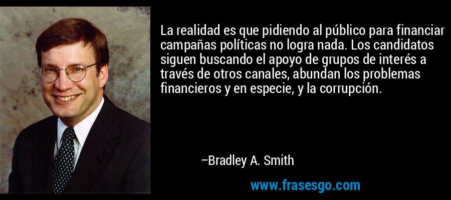 La realidad es que pidiendo al público para financiar campañas políticas no logra nada. Los candidatos siguen buscando el apoyo de grupos de interés a través de otros canales, abundan los problemas financieros y en especie, y la corrupción. – Bradley A. Smith