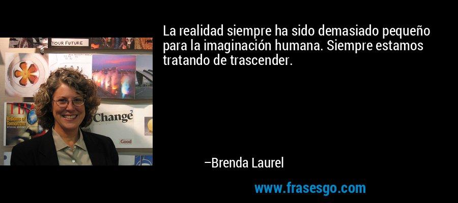 La realidad siempre ha sido demasiado pequeño para la imaginación humana. Siempre estamos tratando de trascender. – Brenda Laurel