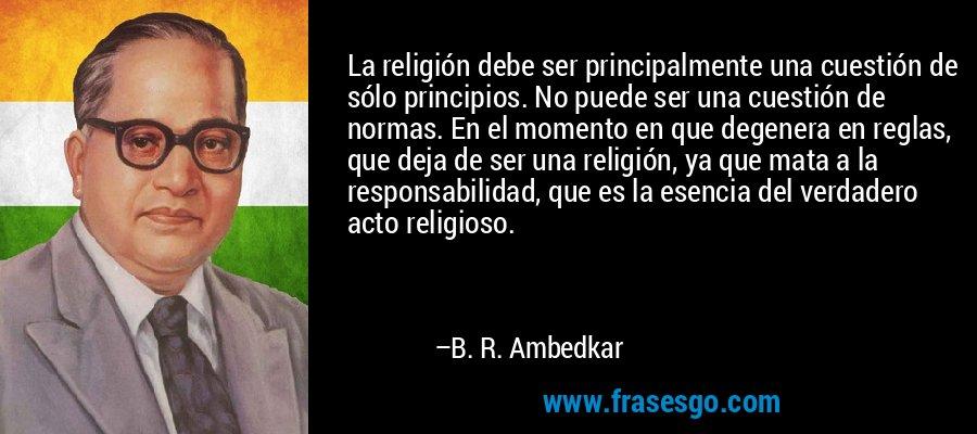 La religión debe ser principalmente una cuestión de sólo principios. No puede ser una cuestión de normas. En el momento en que degenera en reglas, que deja de ser una religión, ya que mata a la responsabilidad, que es la esencia del verdadero acto religioso. – B. R. Ambedkar