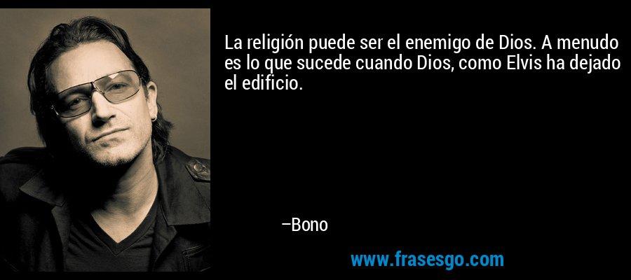 La religión puede ser el enemigo de Dios. A menudo es lo que sucede cuando Dios, como Elvis ha dejado el edificio. – Bono