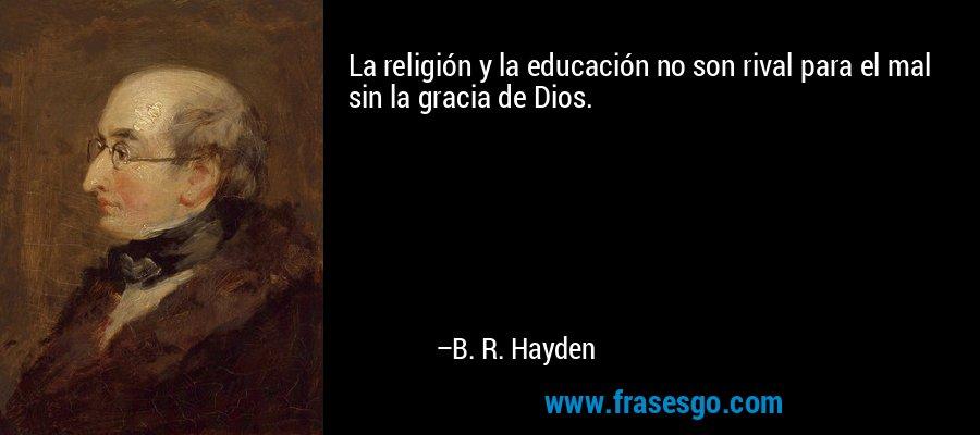 La religión y la educación no son rival para el mal sin la gracia de Dios. – B. R. Hayden