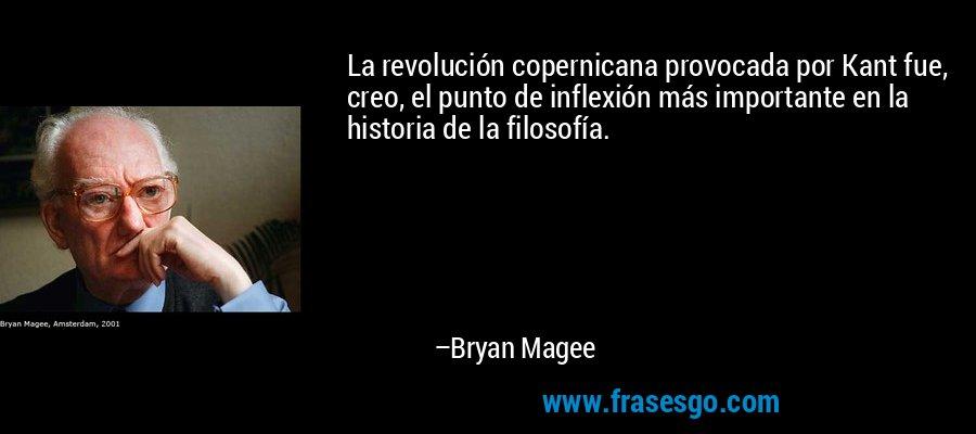 La revolución copernicana provocada por Kant fue, creo, el punto de inflexión más importante en la historia de la filosofía. – Bryan Magee