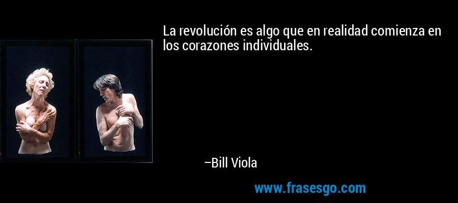 La revolución es algo que en realidad comienza en los corazones individuales. – Bill Viola