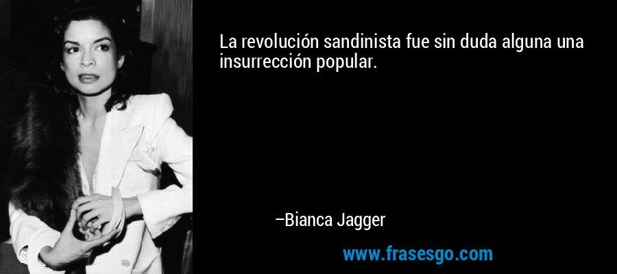 La revolución sandinista fue sin duda alguna una insurrección popular. – Bianca Jagger