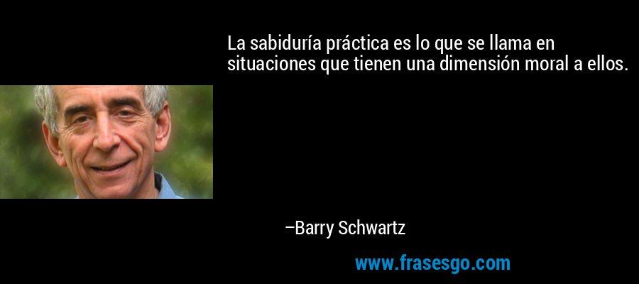La sabiduría práctica es lo que se llama en situaciones que tienen una dimensión moral a ellos. – Barry Schwartz