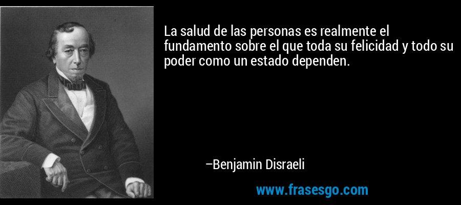 La salud de las personas es realmente el fundamento sobre el que toda su felicidad y todo su poder como un estado dependen. – Benjamin Disraeli