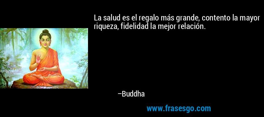 La salud es el regalo más grande, contento la mayor riqueza, fidelidad la mejor relación. – Buddha
