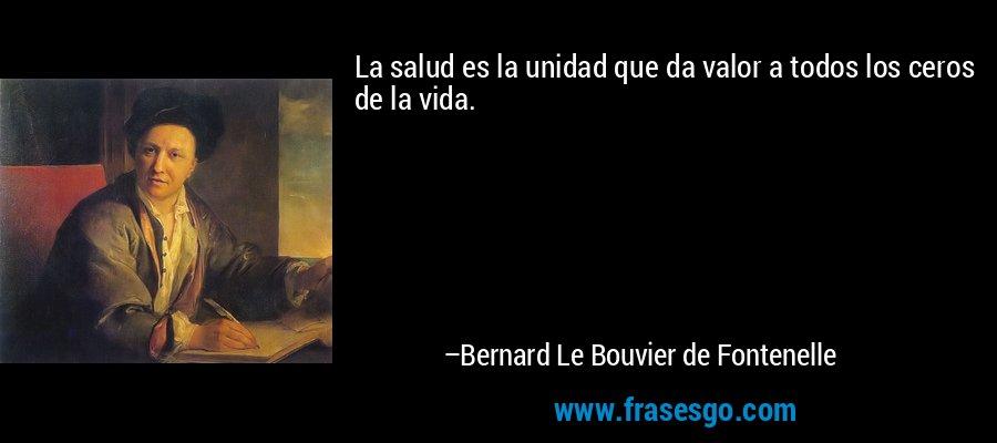 La salud es la unidad que da valor a todos los ceros de la vida. – Bernard Le Bouvier de Fontenelle
