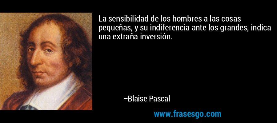 La sensibilidad de los hombres a las cosas pequeñas, y su indiferencia ante los grandes, indica una extraña inversión. – Blaise Pascal