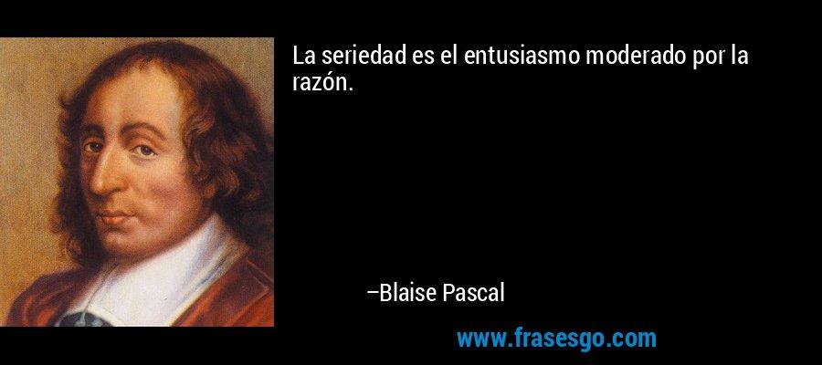La seriedad es el entusiasmo moderado por la razón. – Blaise Pascal